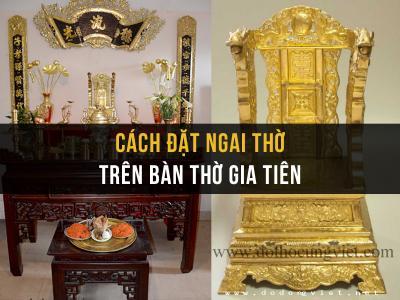 Cách đặt ngai thờ trên bàn thờ gia tiên